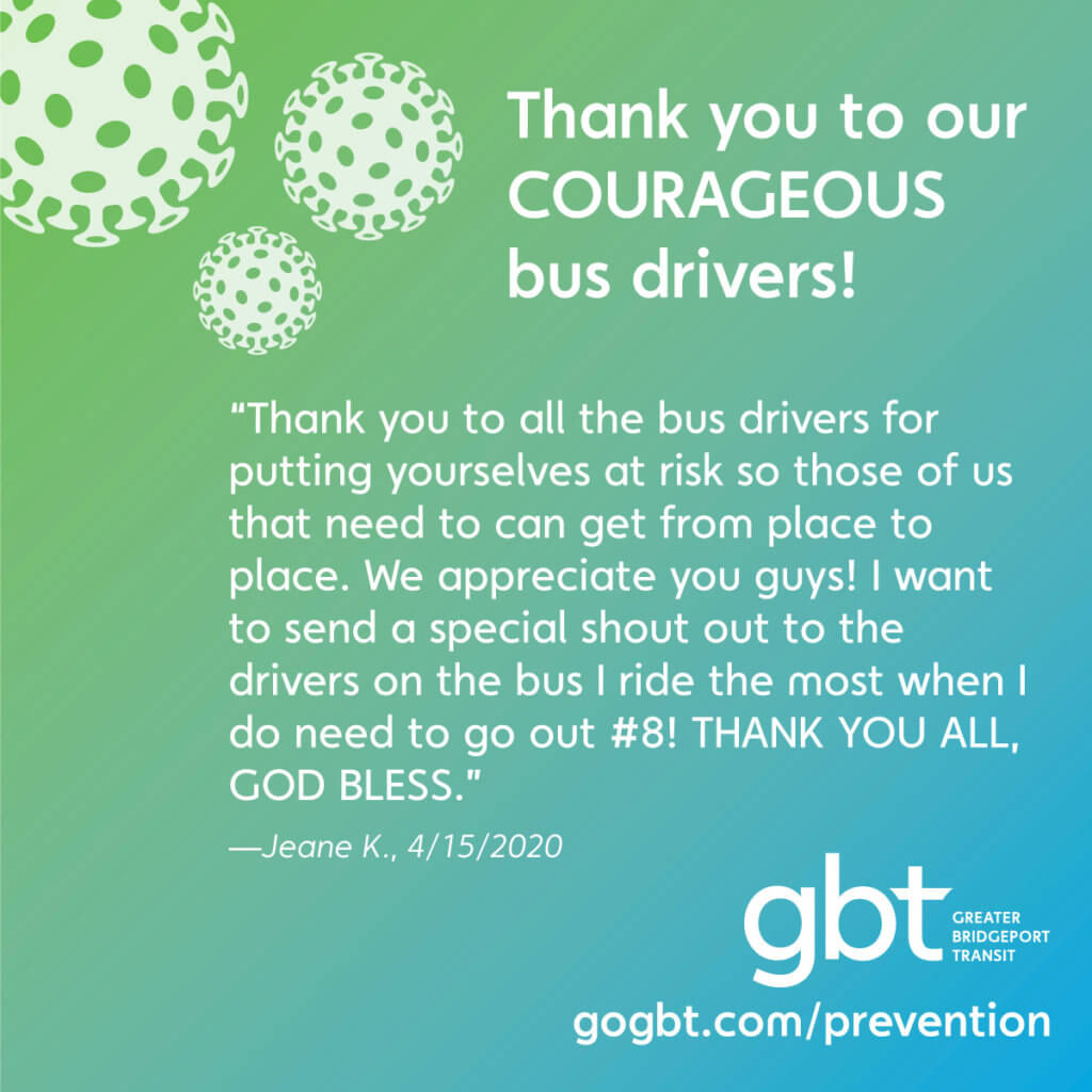 """""""Thank you to all the bus drivers for putting yourselves at risk so those of us that need to can get from place to place. We appreciate you guys! I want to send a special shout out to the drivers on the bus I ride the most when I do need to go out #8! THANK YOU ALL, GOD BLESS.""""— Jeane K., 4/15/2020"""