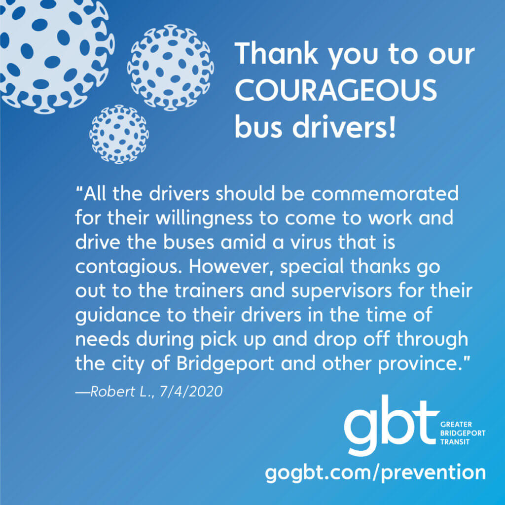 """All the drivers should be commemorated for their willingness to come to work and drive the buses amid a virus that is contagious. However, special thanks go out to the trainers and supervisors for their guidance to their drivers in the time of needs during pick up and drop off through the city of Bridgeport and other province.""— Robert L., 7/4/2020"