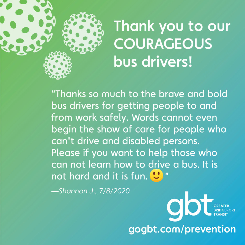 """Thanks so much to the brave and bold bus drivers for getting people to and from work safely. Words cannot even begin the show of care for people who can't drive and disabled persons. Please if you want to help those who can not, learn how to drive a bus. It is not hard and it is fun. :)""— Shannon J., 7/8/2020"