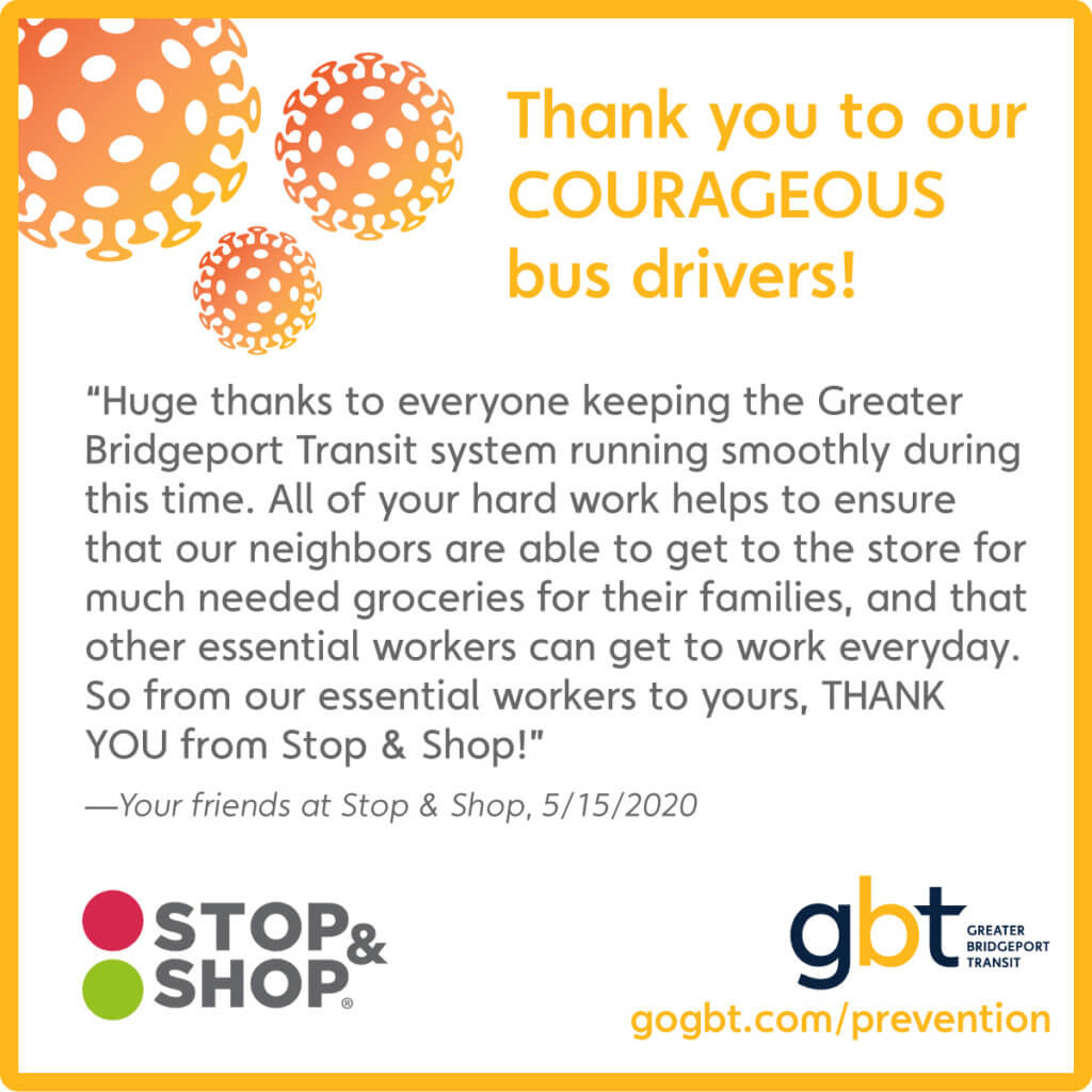 """Huge thanks to everyone keeping the Greater Bridgeport Transit system running smoothly during this time. All of your hard work helps to ensure that our neighbors are able to get to the store for much needed groceries for their families, and that other essential workers can get to work everyday. So from our essential workers to yours, THANK YOU from Stop & Shop!"" —Your friends at Stop & Shop, 5/15/2020"